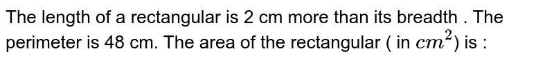 The length of a rectangular  is 2 cm more than its breadth . The perimeter is 48 cm. The area of the rectangular ( in `cm^(2) `) is :