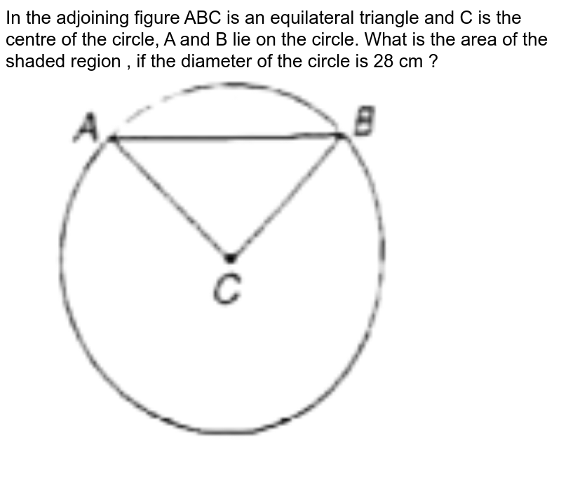 """In the adjoining figure ABC is an equilateral triangle and C is the centre of the circle, A and B lie on the circle. What is the area of the shaded region , if the diameter of the circle is 28 cm ? <br> <img src=""""https://d10lpgp6xz60nq.cloudfront.net/physics_images/ARH_QNT_APT_CAT_C10_E08_076_Q01.png"""" width=""""80%"""">"""