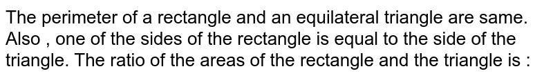 The perimeter  of a rectangle and an equilateral triangle are same. Also , one of the sides of the rectangle is equal to the side of the triangle. The ratio of the areas of the rectangle and the triangle is :