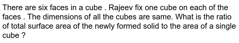 There are six faces in a cube . Rajeev fix one cube on each of the faces . The dimensions of all the cubes are same. What is the ratio of total surface area of the newly formed solid to the area of a single cube ?