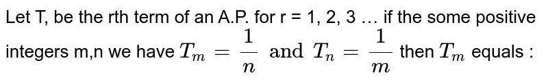 Let T, be the rth term of an A.P. for r = 1, 2, 3 … if the some positive integers m,n we have `T_m = 1/n and T_n = 1/m ` then `T_m` equals :