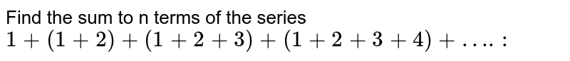 Find the sum to n terms of the series <br>  `+ (1+2) + (1+2+3) + (1+2+ 3+ 4) + ….:`