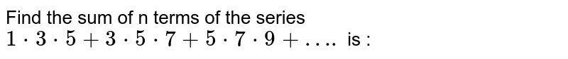 Find the sum of n terms of the series <br>  `1*3*5 + 3*5*7 + 5*7*9 + ….` is :
