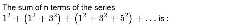 The sum to n terms of the series <br> `1^2 + (1^2 + 3^3) + (1^2 + 3^3 + 5^2)` + … is :