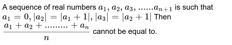 A sequence `a_1, a_2, a_3 , … a_n` of real numbers is such that `a_1 = 0, |a_2| = |a_1 +1| , |a_3| = |a_2 + 1| , …, |a_m|  = |a_(n-1)+1|` . Then the A.M. (i.e. `(a_1 + a_2 + a_3 + … + a_n)/(n)`) can not be less than :