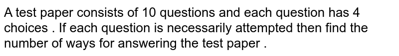 A test  paper  consists  of 10  questions and each  question  has  4 choices  . If each  question is necessarily  attempted  then   find  the number  of ways  fo answering  the test  paper .