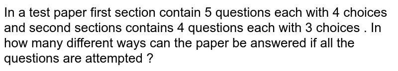 In a test  paper  first  section  contain 5  questions each  with  4 choices and second  sections  contains  4 questions  each   with  3  choices  . In  how  many  different  ways  can the  paper  be answered  if all the questions are  attempted ?