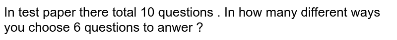 In test  paper  there  total  10   questions  . In  how  many  different  ways  you  choose  6  questions  to anwer ?