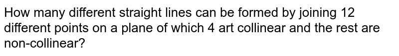 How many different straight lines can be formed by joining 12 different points on a plane of which 4 art collinear and the rest are non-collinear?