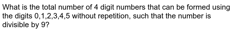 What is the total number of 4 digit numbers that can be formed using the digits 0,1,2,3,4,5 without repetition, such that the number is divisible by 9?
