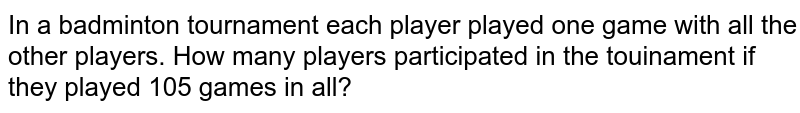 In a badminton tournament each player played one game with all the other players. How many players participated in the touinament if they played 105 games in all?