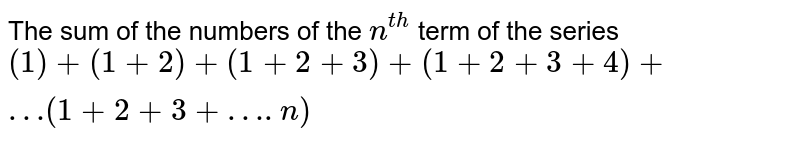 The  sum  of the  numbers of the  `n^(th)` term  of the  series  `(1) +(1+2) +(1+2+3) +(1 +2+3+4) +… (1 +2+3+….n)`