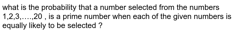what  is the  probability  that a number  selected from  the  numbers 1,2,3,….,20  , is  a prime  number  when  each  of  the given  numbers  is  equally  likely  to be  selected ?