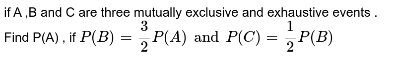 if A ,B and C  are three  mutually  exclusive  and exhaustive  events  . Find P(A)  , if ` P (B )  = 3/2  P(A )   and P(C )  = 1/2  P(B) `