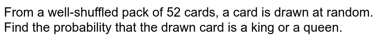 From a well-shuffled pack of 52 cards, a card is drawn at random. Find the probability that the drawn card is a king or a queen.