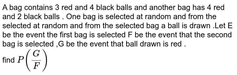 A bag  contains  3  red  and 4 black   balls  and  another  bag has  4 red  and 2  black  balls  . One  bag  is  selected  at random  and from  the selected  at random  and  from  the selected bag  a ball  is drawn  .Let  E be  the event  the first  bag   is  selected    F be  the event that  the  second  bag  is  selected ,G be the  event  that ball  drawn  is red . <br>  find `P(G/F)`