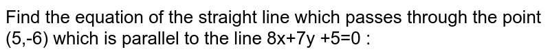 Find the equation of the straight line which passes through the point (5,-6) which is parallel to the line 8x+7y +5=0 :