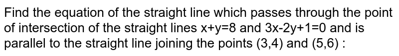 Find the equation of the straight line which passes through the point of intersection of the straight lines x+y=8 and 3x-2y+1=0 and is parallel to the straight line joining the points (3,4) and (5,6) :
