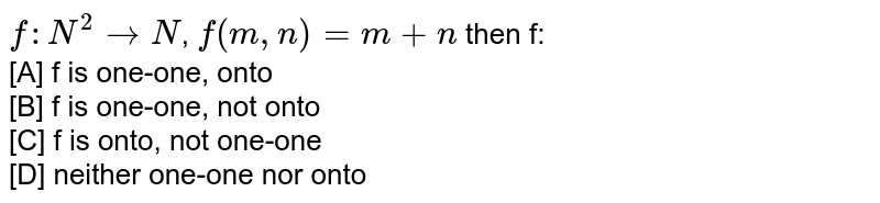 `f:N^2 rarr N`, `f(m,n)=m+n` then f:<br> [A] f is one-one, onto <br> [B] f is one-one, not onto <br> [C] f is onto, not one-one <br> [D] neither one-one nor onto