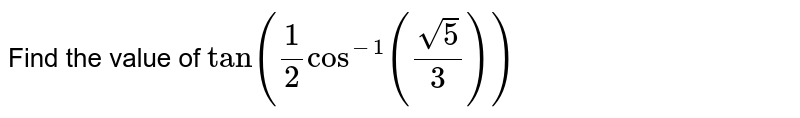 Find the value of `tan(1/2cos^-1(sqrt5/3))`