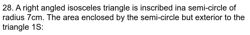 A right angled isosceles triangle is inscribed in a semi-circle of radius `7cm`. The area enclosed by the semi-circle but exterior to the triangle is: