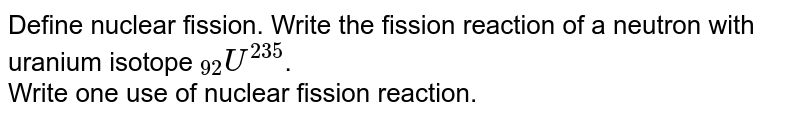 """Define nuclear fission. Write the fission reaction of a neutron with uranium isotope `""""""""_(92)U^(235)`. <br> Write one use of nuclear fission reaction."""