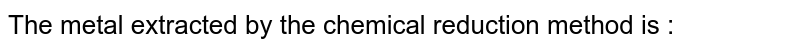 The metal extracted by the chemical reduction method is :