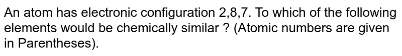 An atom has electronic configuration 2,8,7. To which of the following elements would be chemically similar ? (Atomic numbers are given in Parentheses).
