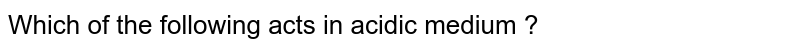 Which of the following acts in acidic medium ?