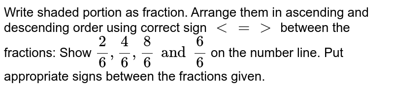 Write shaded portion as fraction. Arrange them in ascending and descending order using correct sign  `< = > ` between the fractions: Show  `2/6, 4/6, 8/6 and 6/6`  on the number line. Put appropriate signs between the fractions given.