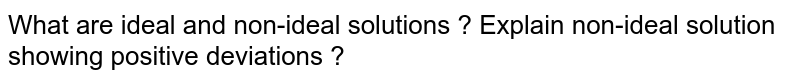 What are ideal and non-ideal solutions ? Explain non-ideal solution showing positive deviations ?