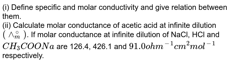 (i) Define specific and molar conductivity and give relation between them. <br> (ii) Calculate molar conductance of acetic acid at infinite dilution `(^^_(m)^(@))`. If molar conductance at infinite dilution of  NaCl, HCl and `CH_(3)COONa` are 126.4, 426.1 and `91.0ohm^(-1)cm^(2)mol^(-1)` respectively.