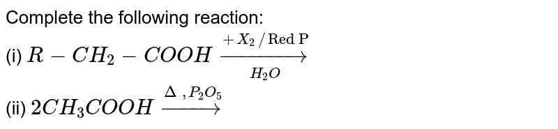 """Complete the following reaction: <br> (i) `R-CH_(2)-COOH underset(H_(2)O)overset(+X_(2) // """"Red P"""")to` <br> (ii) `2CH_(3)COOH overset(Delta, P_(2)O_(5))to`"""