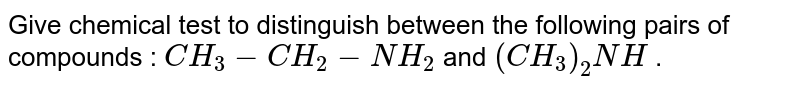 Give chemical test to distinguish between the following pairs of compounds : `CH_3 - CH_2 - NH_2` and `(CH_3)_2 NH` .