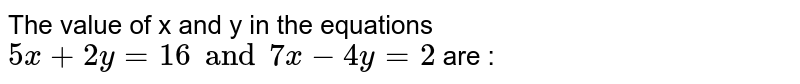 The value of x and y in the equations `5x+2y=16 and 7x-4y=2` are :