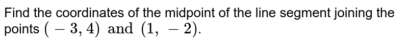 Find the coordinates of the midpoint of the line segment joining the points `(-3,4) and (1, -2)`.