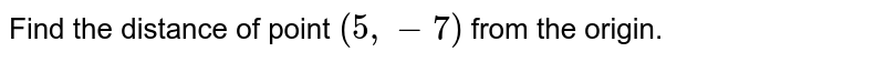 Find the distance of point `(5, -7)` from the origin.