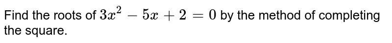 Find the roots of `3x^(2)-5x+2=0` by the method of completing the square.