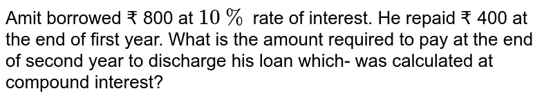 Amit borrowed Rs. 800 at 10% rate of interest. He rapid Rs. 400 at the end second year . What is the amount required to pay at the end of second year to discharge his loan which was calculated at compound interest ?