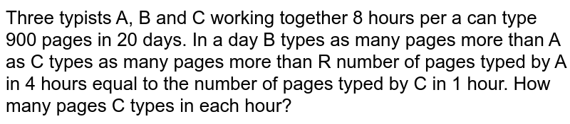 Three typists A, B and C working together 8 hours per a can type 900 pages in 20 days. In a day B types as many pages more than A as C types as many pages more than R number of pages typed by A in 4 hours equal to the number of pages typed by C in 1 hour. How many pages C types in each hour?