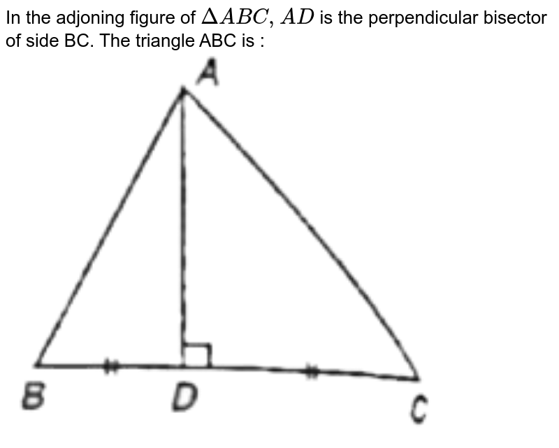 """In the adjoning figure of `DeltaABC, AD` is the perpendicular bisector of side BC. The triangle ABC is : <br> <img src=""""https://d10lpgp6xz60nq.cloudfront.net/physics_images/ARH_QNT_APT_CAT_C12_E02_011_Q01.png"""" width=""""80%"""">"""