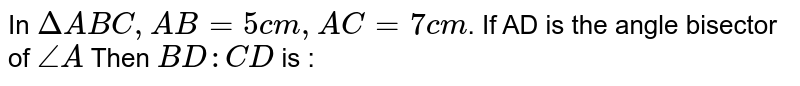 In `DeltaABC, AB=5cm, AC=7cm`. If AD is the angle bisector of `angleA` Then `BD:CD` is :