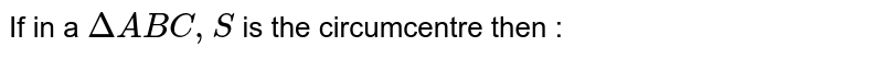 If in a `DeltaABC,'S'` is the circumcentre then :