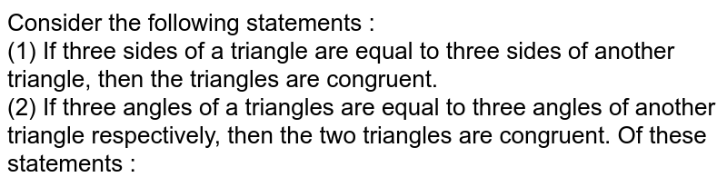 Consider the following statements : <br> (1) If three sides of  a triangle are equal to three sides of another triangle, then the triangles are congruent. <br> (2) If three angles of a triangles are equal to three angles of another triangle respectively, then the two triangles are congruent. Of these statements :