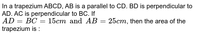 In a trapezium ABCD, AB is a parallel to CD. BD is perpendicular to AD. AC is perpendicular to BC. If `AD = BC = 15 cm and AB = 25 cm`, then the area of the trapezium is :