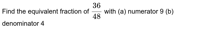 Find the equivalent fraction of  `(36)/(48)`  with (a) numerator 9 (b) denominator 4