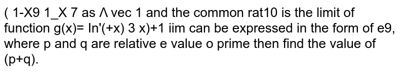 If the value of `lim_(x->0)(  ((3/ x)+1)/((3/x)-1))^(1/x)` can be expressed in the form of `e^(p/q)`, where p and q are relative  prime then find the value of (p+q) .