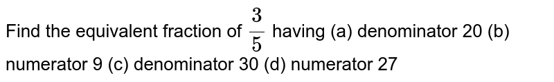 Find the equivalent fraction of  `3/5`  having (a) denominator 20 (b) numerator 9 (c) denominator 30 (d) numerator 27