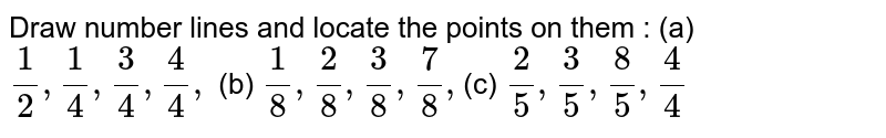 Draw number lines and locate the points on them : (a) `1/2,1/4, 3/4, 4/4, ` (b) `1/8, 2/8, 3/8, 7/8, `(c) `2/5, 3/5, 8/5, 4/4 `