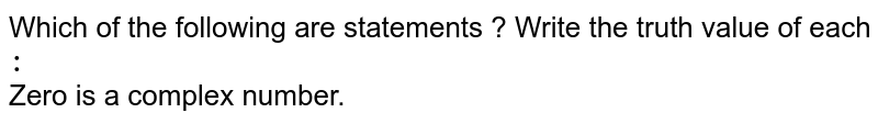 Which of the following are statements ? Write the truth value of each `:` <br> Zero is a complex number.